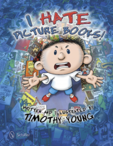 I Hate Picture Books by Timothy Young. Schiffer Publishing. 32 pp.