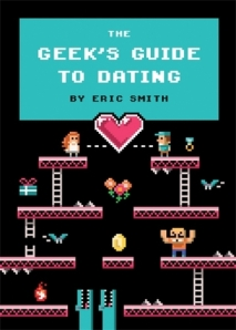 The Geek's Guide to Dating by Eric Smith. Quirk Books. 208 pp.