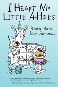 I Heart My Little A-Holes by Karen Alpert. Baby Sideburns. 272 pp.