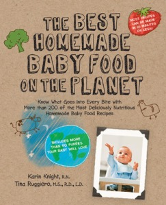 The Best Homemade Baby Food on the Planet by Karin Knight & Tina Ruggiero. Fair Winds Press. 240 pp.