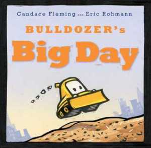 Bulldozer's Big Day by Candace Fleming and Eric Rohman. Atheneum Books for Young Readers. 40 pp.