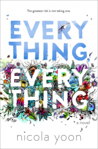Everything, Everything by Nicola Yoon. Delacorte Press. 320 pp.