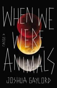 When We Were Animals by Joshua Gaylord. Mulholland Books. 336 pp.